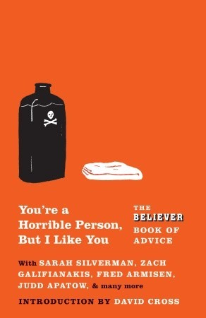 You're a Horrible Person, But I Like You: The Believer Book of Advice