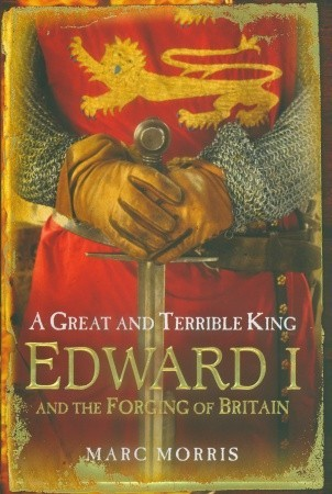 Edward I and the Forging of Britain  - Marc Morris