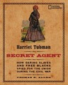 Harriet Tubman, Secret Agent: How Daring Slaves and Free Blacks Spied for the Union During the Civil War