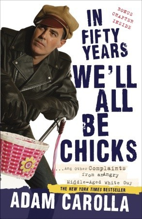 In Fifty Years We'll All Be Chicks . . . And Other Complaints from an Angry Middle-Aged White Guy