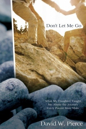 Don't Let Me Go: What My Daughter Taught Me About the Journey Every Parent Must Make