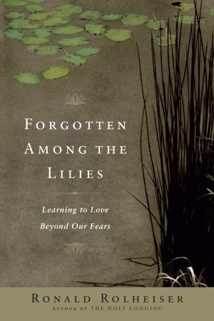 Forgotten Among the Lilies by Ronald Rolheiser