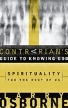 A Contrarian's Guide to Knowing God: Spirituality for the Rest of Us