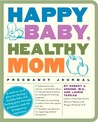 Happy Baby, Healthy Mom Pregnancy Journal: A week-to-week plan for having a healthy baby and feeling great through pregnancy and the postpartum experience