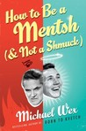 How to Be a Mentsh (And Not a Shmuck): Secrets of the Good Life from the Most Unpopular People on Earth