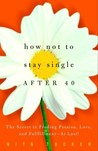 How Not to Stay Single After 40: The Secret to Finding Passion, Love, and Fulfillment--At Last!