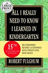 All I Really Need to Know I Learned in Kindergarten: Fifteenth Anniversary Edition Reconsidered, Revised, &amp; Expanded With Twenty-Five New Essays