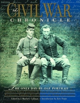 The Civil War Chronicle: The Only Day-by-Day Portrait of America's Tragic Conflict as Told by Soldiers, Journalists, Politicians, Farmers, Nurses, Slaves, and Other Eyewitnesses
