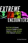 Extreme Encounters: How It Feels to Be Drowned in Quicksand, Shredded by Piranhas, Swept Up in a Tornado, and Dozens of Other Unpleasant Experiences...