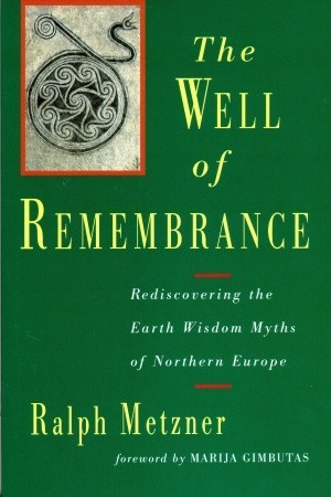 Read online Well of Remembrance: Rediscovering the Earth Wisdom Myths of Northern Europe by Ralph Metzner PDF
