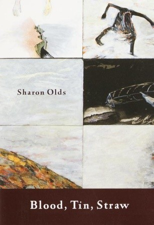 Blood, Tin, Straw by Sharon Olds