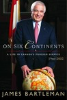 On Six Continents: Life in Canada's Foreign Service 1966-2002