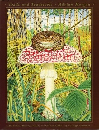 Toads and Toadstools: The Natural History, Mythology and Cultural Oddities of This Strange Association