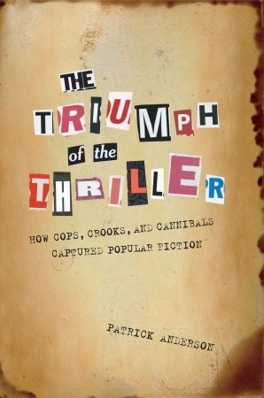 The Triumph of the Thriller: How Cops, Crooks, and Cannibals Captured Popular Fiction