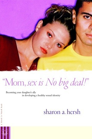 Mom, Sex is No Big Deal!: Becoming Your Daughter's Ally in Developing a Healthy Sexual Identity