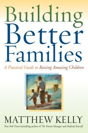 Building Better Families by Matthew Kelly