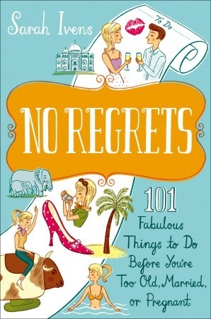 No Regrets: 101 Fabulous Things to Do Before You're Too Old, Married, or Pregnant