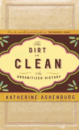 The Dirt on Clean by Katherine Ashenburg