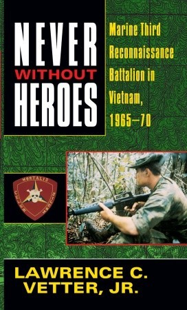Never Without Heroes: Marine Third Reconnaissance Battalion in Vietnam, 1965-70 Lawrence C. Vetter Jr.