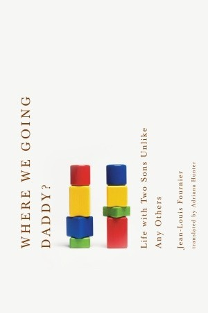 Where We Going, Daddy? Life with Two Sons Unlike Any Other by Jean-Louis Fournier