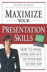 Maximize Your Presentation Skills: How to Speak, Look, and Act on Your Way to the Top