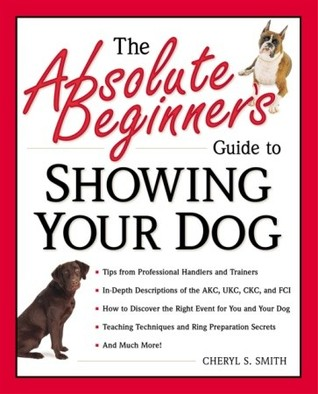 Free online download The Absolute Beginner's Guide to Showing Your Dog by Cheryl S. Smith RTF