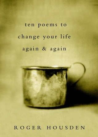 Ten Poems to Change Your Life Again and Again by Roger Housden