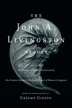 The John A. Livingston Reader: The Fallacy of Wildlife Conservation and One Cosmic Instant: A Natural History of Human Arrogance