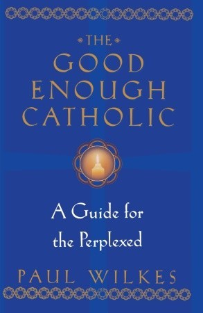 The Good Enough Catholic by Paul Wilkes