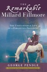 The Remarkable Millard Fillmore: The Unbelievable Life of a Forgotten President