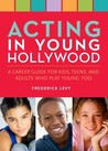 Acting in Young Hollywood: A Career Guide for Kids, Teens, and Adults Who Play Young Too