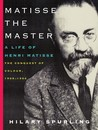 Matisse the Master: A Life of Henri Matisse: The Conquest of Colour, 1909-1954