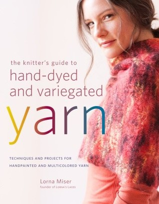 The Knitter's Guide to Hand-Dyed and Variegated Yarn by Lorna Miser