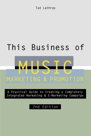 This Business of Music Marketing and Promotion: A Practical Guide to Creating a Completely Intergrated Marketing and E-Marketing Campaign
