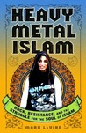 Heavy Metal Islam: Rock, Resistance, and the Struggle for the Soul of Islam