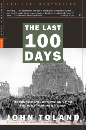 The Last 100 Days - The Tumultuous and Controversial Story of the Final Days of World War II in Europe - John Toland