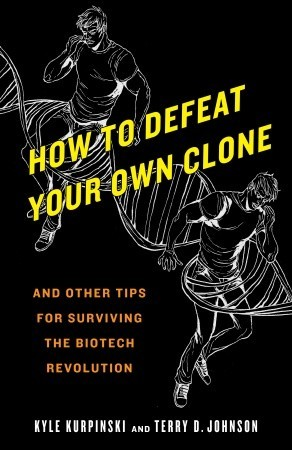 How to Defeat Your Own Clone and Other Tips for Surviving the... by Kyle Kurpinski