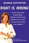 Right is Wrong: How the Lunatic Fringe Hijacked America, Shredded the Constitution, and Made Us All Less Safe