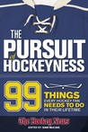The Pursuit of Hockeyness: 99 Things Every Hockey Fan Needs to Do in Their Lifetime