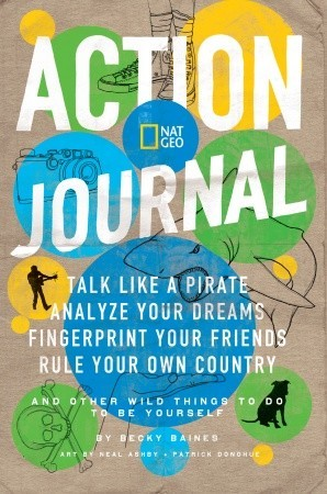 Nat Geo Action Journal: Talk Like a Pirate, Analyze Your Dreams, Fingerprint Your Friends, Rule Your Own Country, and Other Wild Things to Do to Be Yourself