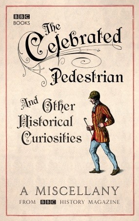 The Celebrated Pedestrian and Other Historical Curiosities: A Miscellany