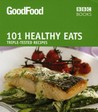 Good Food: 101 Healthy Eats: Triple-Tested Recipes