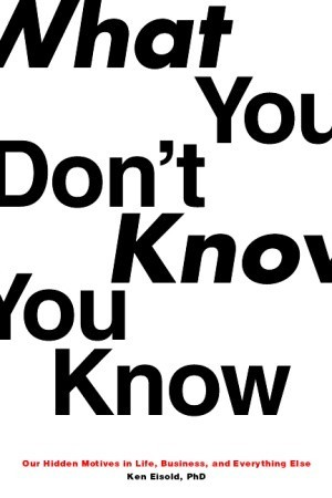 What You Don't Know You Know: Our Hidden Motives in Life, Business, and Everything Else