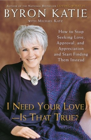 I Need Your Love - Is That True? by Byron Katie
