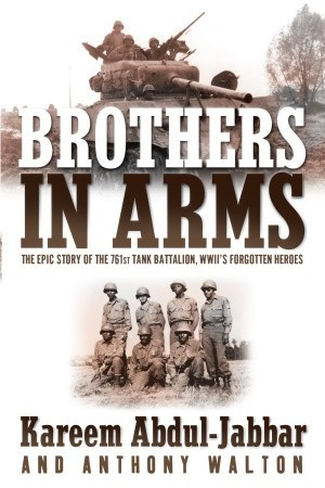 Free download Brothers in Arms: The Epic Story of the 761st Tank Battalion, WWII's Forgotten Heroes PDF by Kareem Abdul-Jabbar, Anthony Walton
