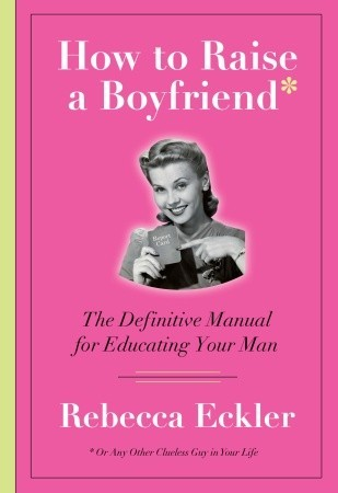 How to Raise a Boyfriend: The Definitive Manual for Educating Your Man