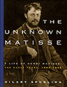 The Unknown Matisse: A Life of Henri Matisse: The Early Years, 1869-1908