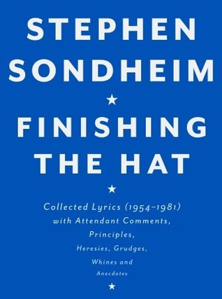 Finishing the Hat: Collected Lyrics, 1954-1981, With Attendant Comments, Principles, Heresies, Grudges, Whines, and Anecdotes