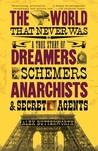 The World That Never Was: A True Story of Dreamers, Schemers, Anarchists, and Secret Agents