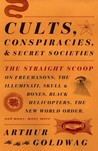 Cults, Conspiracies, and Secret Societies: The Straight Scoop on Freemasons, The Illuminati, Skull and Bones, Black Helicopters, The New World Order, and many, many more
